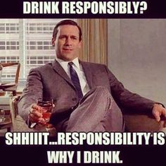 Drink Responsibly? Shiitt... responsibility is why I drink