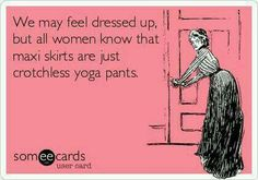 We may feel dressed up, but all women know that maxi skirts are just crotchless yoga pants.