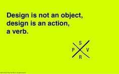 Design is not an object, it's an action, a verb.