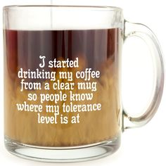 I Started Drinking My Coffee From A Clear Mug So People Know Where My Tolerance Level Is At - Glass Coffee Mug *** Startling review available here  : Coffee Mugs