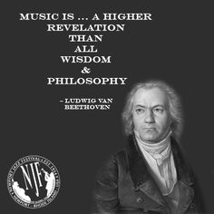 Music is... a higher revelation than all wisdom & philosophy...  -- Ludwig Van Beethoven
