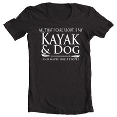 Kayak T-shirt All That I Care About Is My Kayak & by Yesteeyear