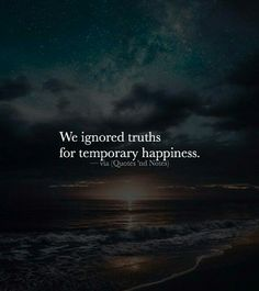 We ignore truth or reality for temporary happiness.