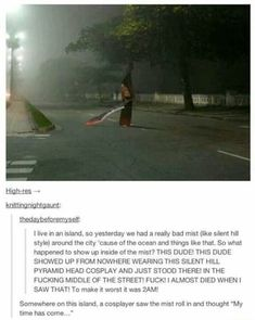 Pyramid Head cosplay on the street at island mist, creepy guy, Silent Hill videogames, humor My Tumblr, Tumblr Posts, Tumblr Funny, Funny Memes, Jokes, Funny Quotes, Epic Quotes, Funny Captions, Funniest Memes