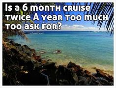 Is a 6 month cruise twice A year too much too ask for?