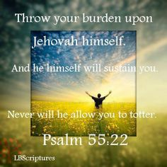 "Throw your burden on Jehovah himself,and he will sustain you.Psalms 55:22  Things in this world are happening to fast ,we do not want to think we can handle it on our own strength.so we need to heed these words""Throw you burdens on Jehovah'....God wants us to he tell  us to,so please do.  ()()ew4513"