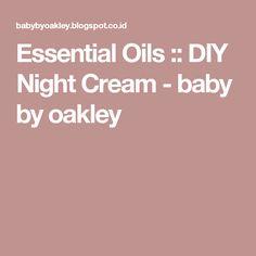 Essential Oils :: DIY Night Cream - baby by oakley