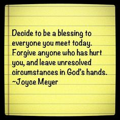 Decide to be a blessing to everyone you meet today. Forgive anyone who has hurt  you, and leave unresolved circumstances in God's hands. ~Joyce Meyer