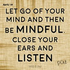 Let go of your mind and then be mindful. Close your ears and listen.  #Paz #Gratitude #Blessings #Happy #MovingForward #awakening #changes #soul #consciousness #mantra #quotes #motivation #beBetter #changes #goals