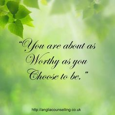 You Are As Worthy As You Choose To Be! http://www.angliacounselling.co.uk/emotional-well-being/self-esteem/worthy-choose-be/