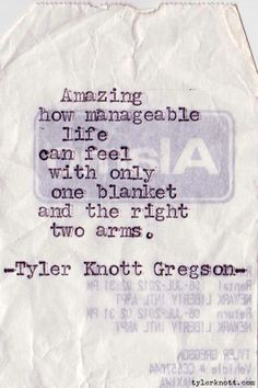 Amazing how manageable life can feel with only one blanket and the right two arms. Typewriter Series #176 by Tyler Knott Gregson