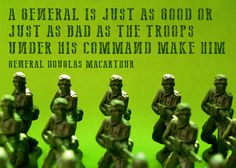 A general is just as good or just as bad as the troops under his command make him. General Douglas Macarthur.