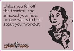 Unless you fell off the treadmill and smacked your face, no one wants to hear about your workout. | Snarkecards