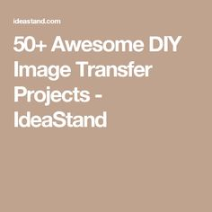 50+ Awesome DIY Image Transfer Projects - IdeaStand