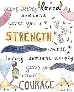 #Illustrated Being deeply loved by someone gives you strength, while loving someone deeply gives you courage