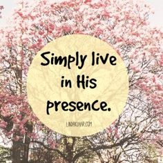 Simply live in His presence. - Living in His presence naturally creates a pattern of healthy, good, positive responses. John 15:5 - abide
