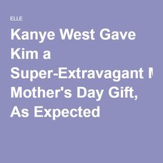 Kanye West Gave Kim a Super-Extravagant Mother's Day Gift, As Expected
