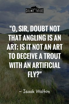 """A great quote about angling. """"is it not an art to deceive a trout with an artificial fly """"?"""