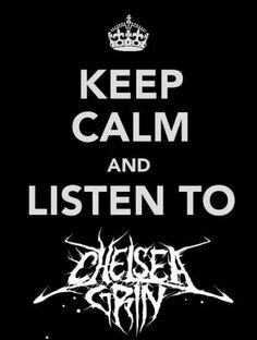 Keep calm hoes. Chelsea Grin will serenade you ♥