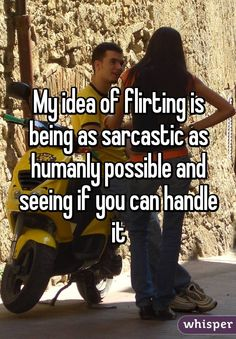 My idea of flirting is being as sarcastic as humanly possible and seeing if you can handle it