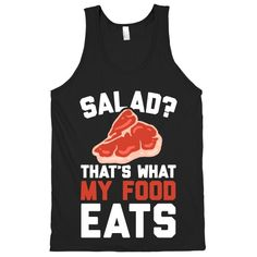 Salad? That's What My Food Eats. Ain't nobody got time for that. Forget all that vegetarian nonsense and keep eating meat with pride! Show off your protein based diet with this fitness and nutrition inspired design! Now get to the gym and pump off those steaks and burgers!