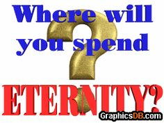 Where will you spend eternity??...Each and Every One of us have a Destination.