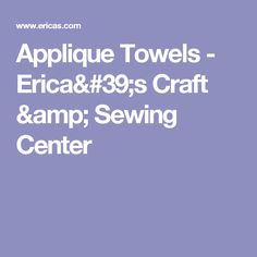 Applique Towels - Erica's Craft & Sewing Center