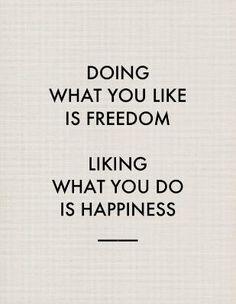 Fazer o que gostas é Liberdade!  Gostar do que fazes é Feliciade!
