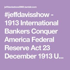 "#jeffdavisshow  -  1913 International Bankers Conquer America  Federal Reserve Act 23 December 1913   US National Bank was taken over by a few private Central & International Bankers  Endless -  Debt  Military wars  Drug wars  Great Society  Infrastructure  ""Immigration reform""  All Financed by Federal Reserve Bank devaluing paper money plus Interest - Jeff Davis"