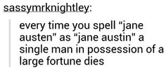 "Every time you spell ""Jane Austen"" as ""Jane Austin"" a single man in possession of a large fortune dies."
