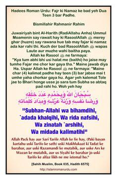 """Hadees: Fajr ki Namaz ke bad yeh Dua Teen 3 bar Padhe.   سُبْحَانَ اللَّهِ وَبِحَمْدِهِ عَدَدَ خَلْقِهِ وَرِضَا نَفْسِهِ وَزِنَةَ عَرْشِهِ وَمِدَادَ كَلِمَاتِهِ  """"Subhan-Allahi wa bihamdihi, `adada khalqihi, Wa rida nafsihi, Wa zinatah `arshihi, Wa midada kalimatihi""""  Allah Pack hay aur Sari Tarife Allah ke lie hay, uski Makhlukaat ki Tadat ke barabar, aur uski Razamandi ke mutabik, aur uske Ars ke Wazan ke mutabik, aur us Siyahi ke barabar jo uski Tarifo ke alfaz likh ne me istemal ho."""""""