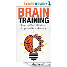 Brain Training: Exercise Your Mind and Improve Your Memory (Improve memory, improve your memory, memory improvement, brain training, how to ...