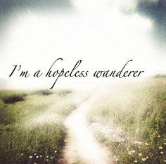 Hold me fast, hold me fast cause I'm a hopeless wanderer. -Mumford and Sons