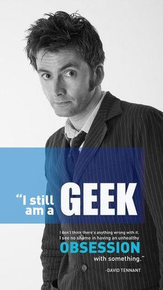 """I still am a geek. I don't think there's anything wrong with it. I see no shame in having an unhealthy obsession with something."" -David Tennant"