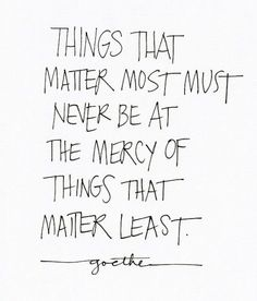 things that matter most must never be at the mercy of things that matter least...