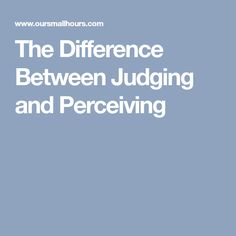 The Difference Between Judging and Perceiving