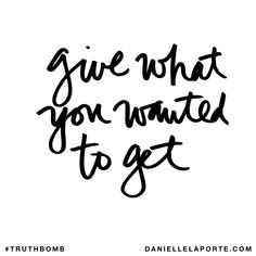 Give what you wanted to get. Subscribe: DanielleLaPorte.com #Truthbomb #Words #Quotes