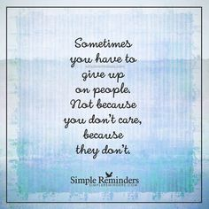 Sometimes you have to give up on people Sometimes you have to give up on people. Not because you don't care, because they don't. — Unknown Author