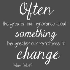 Often, the greater our ignorance about something, the greater our resistance to change...