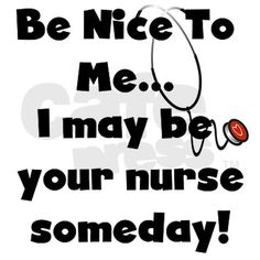 Be nice to me...I may be your nurse someday! #nurse #healthcare #humor