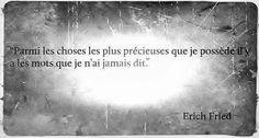 """""""Parmi les choses les plus précieuses que je possède il y a les mots que je n'ai jamais dit"""" Erich Fried"""