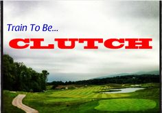 Train to be Clutch - Tips for Becoming a Clutch Golfer