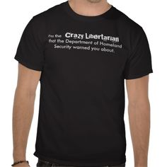 I am the crazy Libertarian the Department of Homeland Security warned you about.