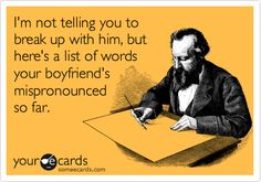 I'm not telling you to break up, but here's a list of the mispronounced words your boyfriend's made so far.