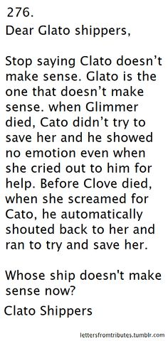 This is perfect. Besides, Cato and glimmer wouldn't even be allowed to make it out of the arena since they weren't from the same district so shipping them together practically makes no sense. And they also look terrible together! Cato and clove look great together and if it weren't for thresh I'm  sure they would have made it out!