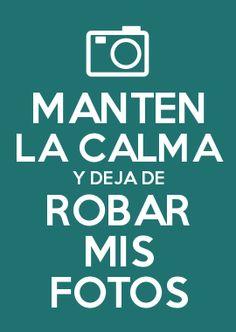 MANTEN LA CALMA Y DEJA DE ROBAR MIS FOTOS