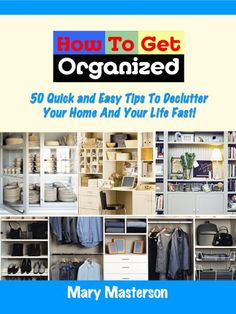 How To Get Organized: 50 Quick And Easy Tips To Declutter Your Home  Fast!
