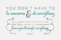 """Just this: *You don't have to be awesome & do everything.* You simply have to believe that the One who is Awesome *loves you* through *everything.* """"God told them, """"I've never quit loving you & never will. Expect love, love, & more love!"""" Jer.31:3MSG That just takes all the pressure of to do everything awesome today --- because He promises to love you through everything today, in spite of everything, & *that is what is awesome...*"""