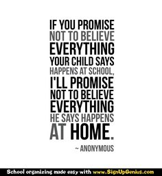 """If you promise not to believe everything your child says happens at school, I'll promise not to believe everything he says happens at home."" - Anonymous"
