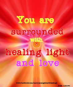 You are surrounded with healing  light and love.
